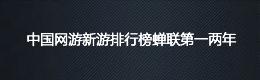 中国网游新游排行榜蝉联第一两年