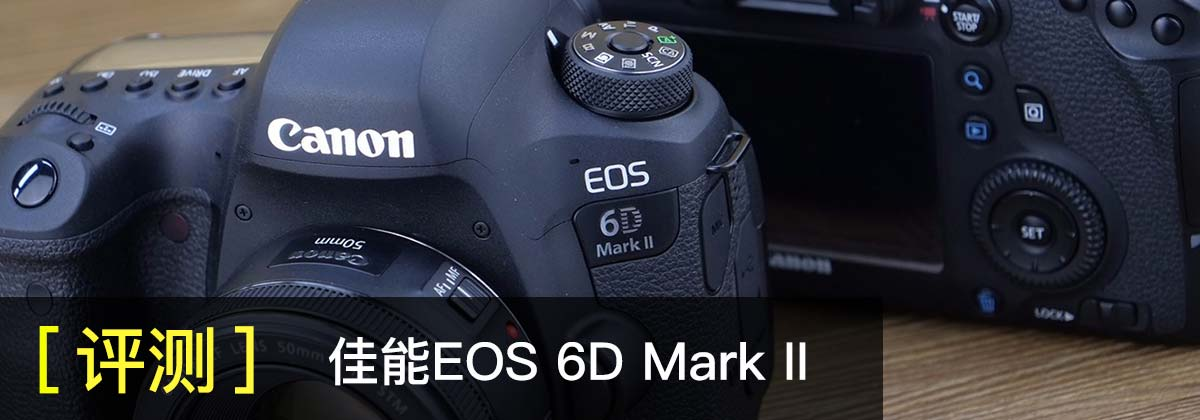 全幅入门新战力 佳能EOS 6D Mark II评测