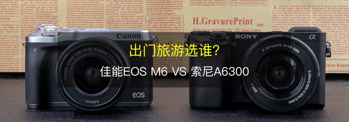 出门旅游选谁 佳能EOS M6 VS 索尼A6300