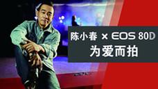 陈小春×EOS 80D 为爱而拍