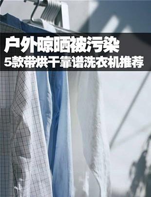 户外晾晒被污染 带烘干靠谱洗衣机推荐