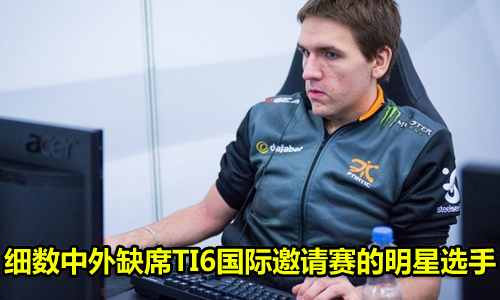细数中外缺席TI6国际邀请赛的明星选手