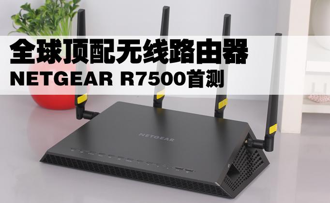 全球顶配无线路由器 NETGEAR R7500首测