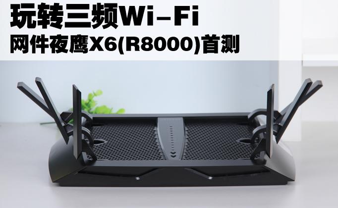 玩转三频Wi-Fi 网件夜鹰X6(R8000)首测