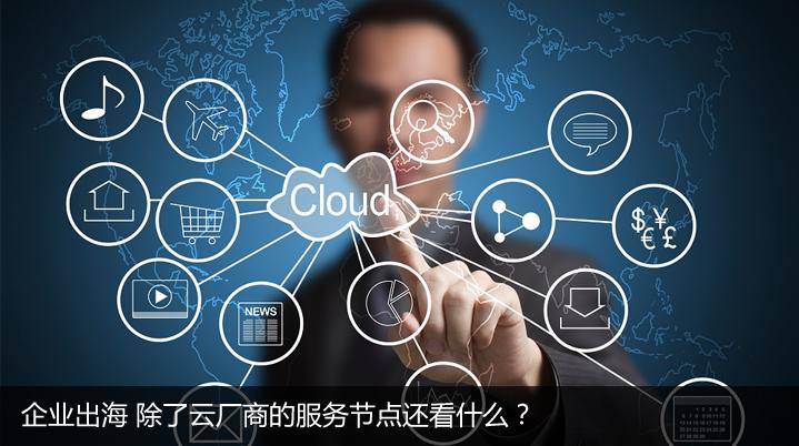企业出海 除了云厂商的服务节点还看什么?