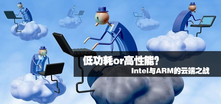低功耗or高性能?Intel与ARM的云端之战